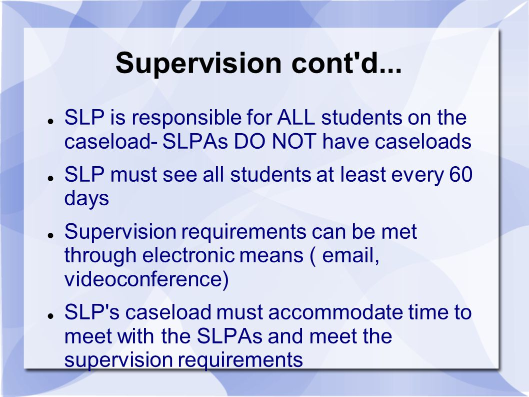 Supervision cont d... SLP is responsible for ALL students on the caseload- SLPAs DO NOT have caseloads.