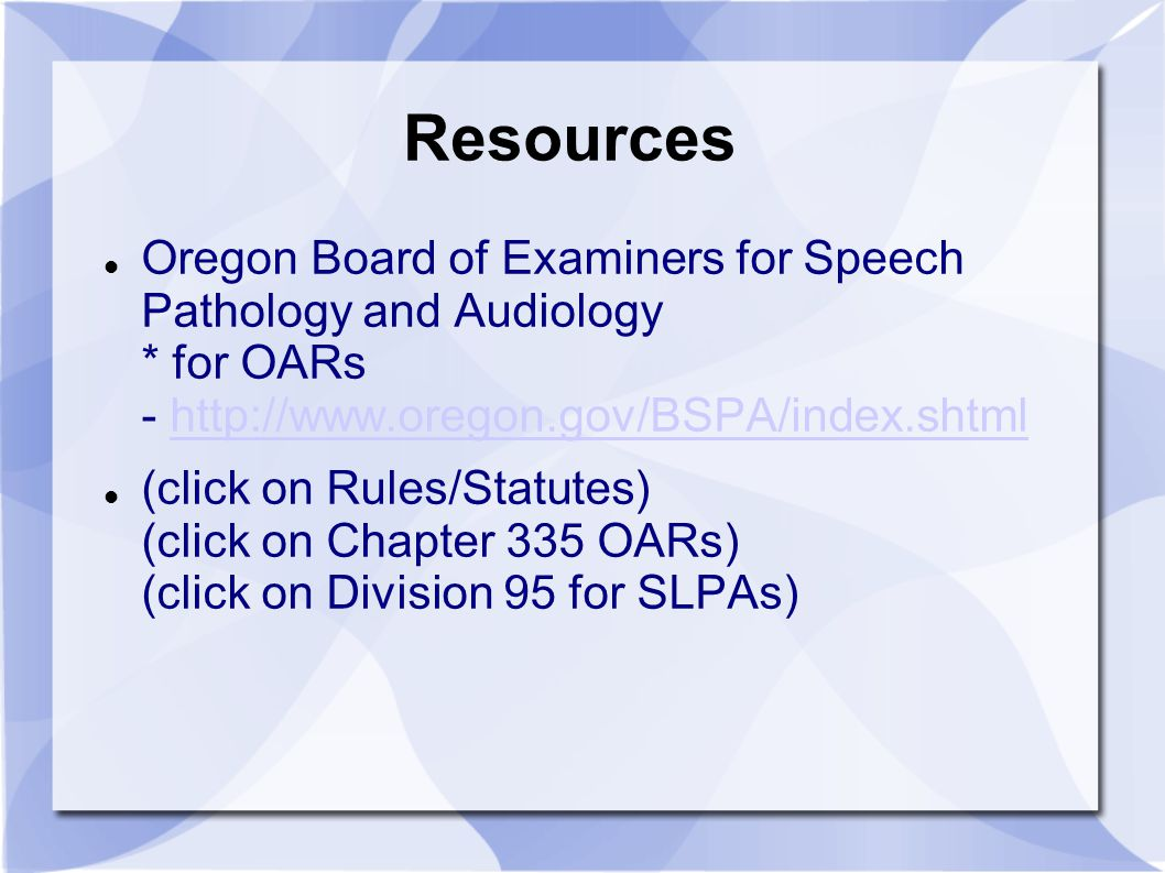 Resources Oregon Board of Examiners for Speech Pathology and Audiology * for OARs - http://www.oregon.gov/BSPA/index.shtml.