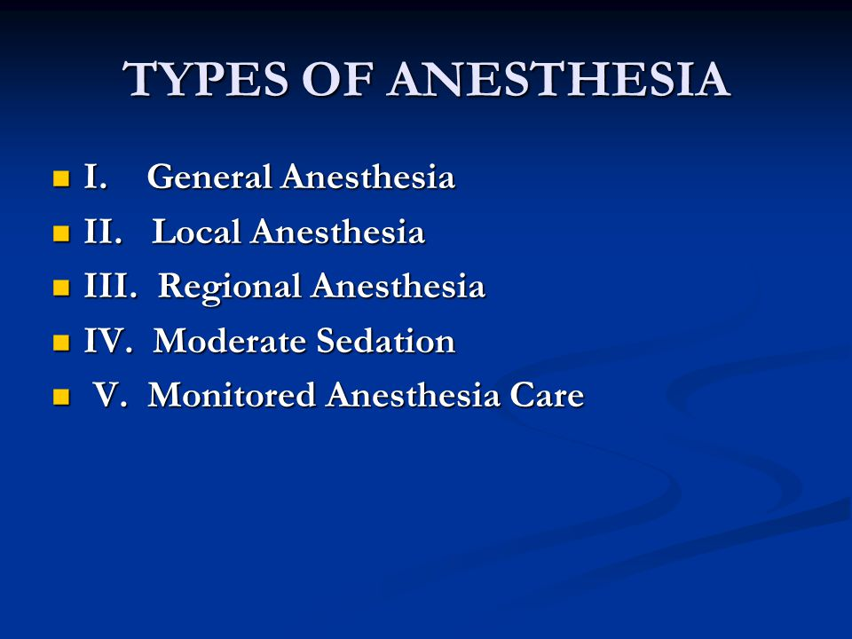 TYPES OF ANESTHESIA I. General Anesthesia II. Local Anesthesia