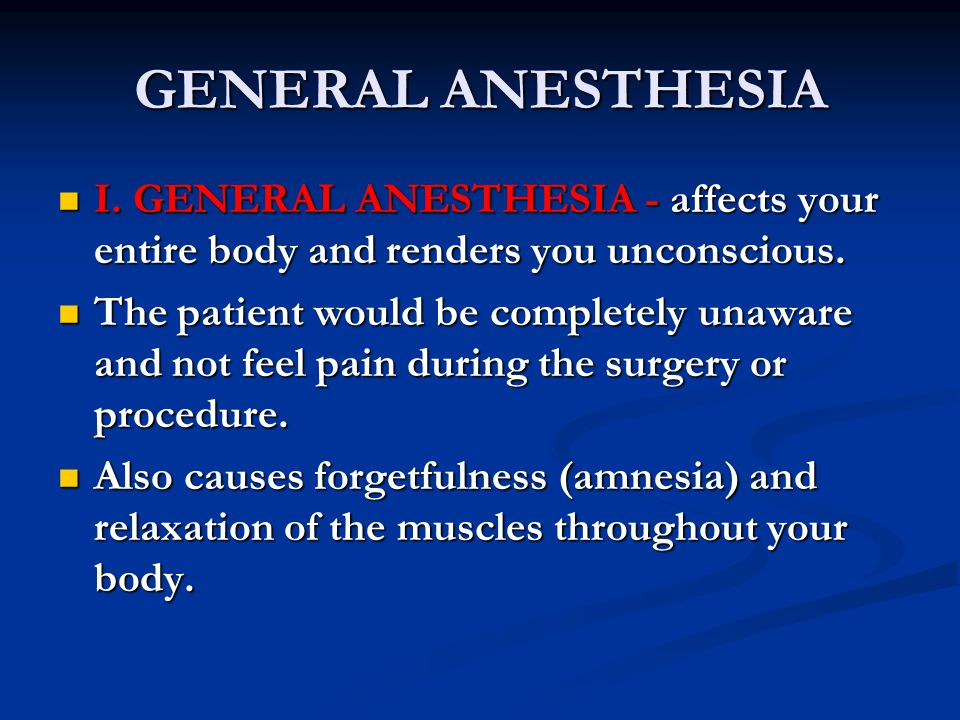 GENERAL ANESTHESIA I. GENERAL ANESTHESIA - affects your entire body and renders you unconscious.