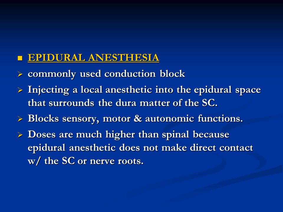 EPIDURAL ANESTHESIA commonly used conduction block. Injecting a local anesthetic into the epidural space that surrounds the dura matter of the SC.