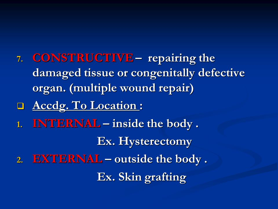 CONSTRUCTIVE – repairing the damaged tissue or congenitally defective organ. (multiple wound repair)