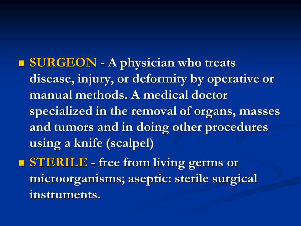 SURGEON - A physician who treats disease, injury, or deformity by operative or manual methods. A medical doctor specialized in the removal of organs, masses and tumors and in doing other procedures using a knife (scalpel)