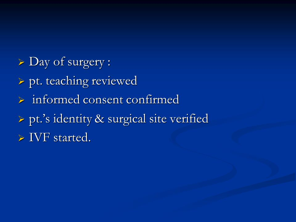 Day of surgery : pt. teaching reviewed. informed consent confirmed. pt.'s identity & surgical site verified.