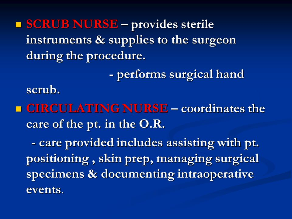 SCRUB NURSE – provides sterile instruments & supplies to the surgeon during the procedure.