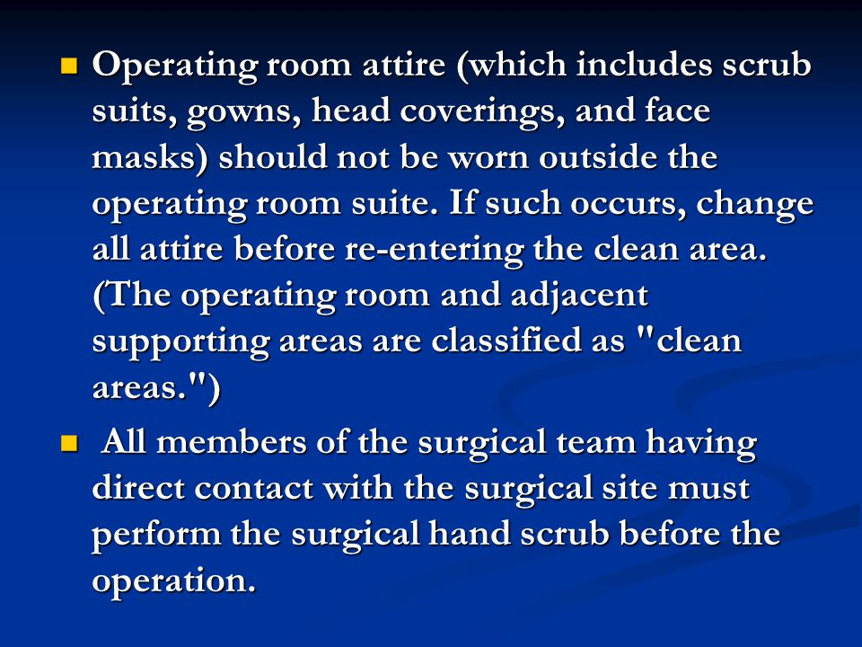 Operating room attire (which includes scrub suits, gowns, head coverings, and face masks) should not be worn outside the operating room suite. If such occurs, change all attire before re-entering the clean area. (The operating room and adjacent supporting areas are classified as clean areas. )