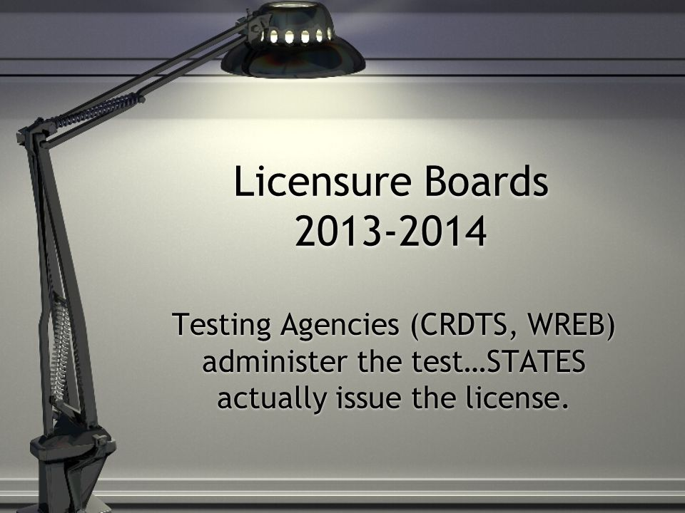 Licensure Boards 2013-2014 Testing Agencies (CRDTS, WREB) administer the test…STATES actually issue the license.