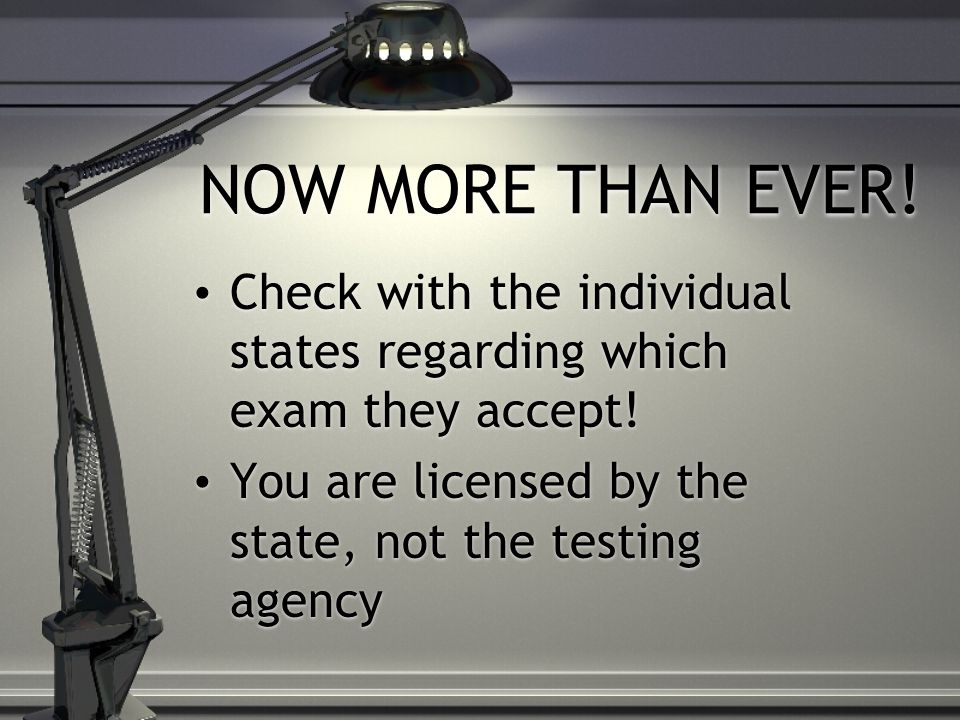 NOW MORE THAN EVER. Check with the individual states regarding which exam they accept.
