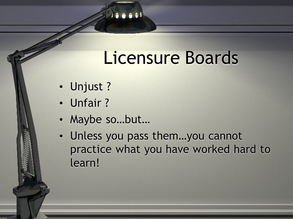Licensure Boards Unjust Unfair Maybe so…but…