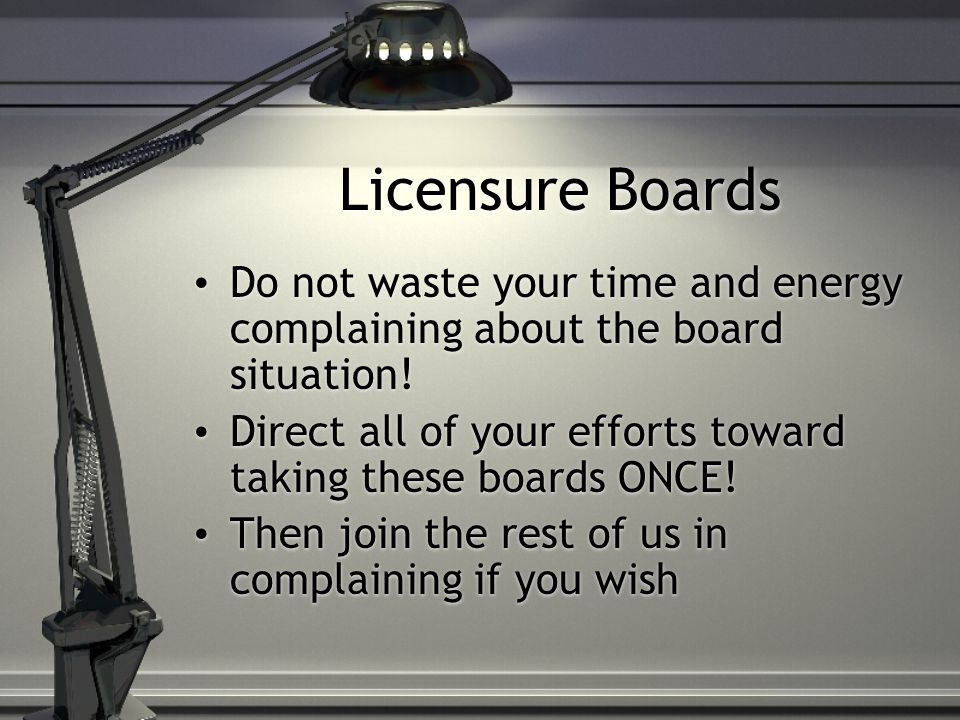 Licensure Boards Do not waste your time and energy complaining about the board situation!