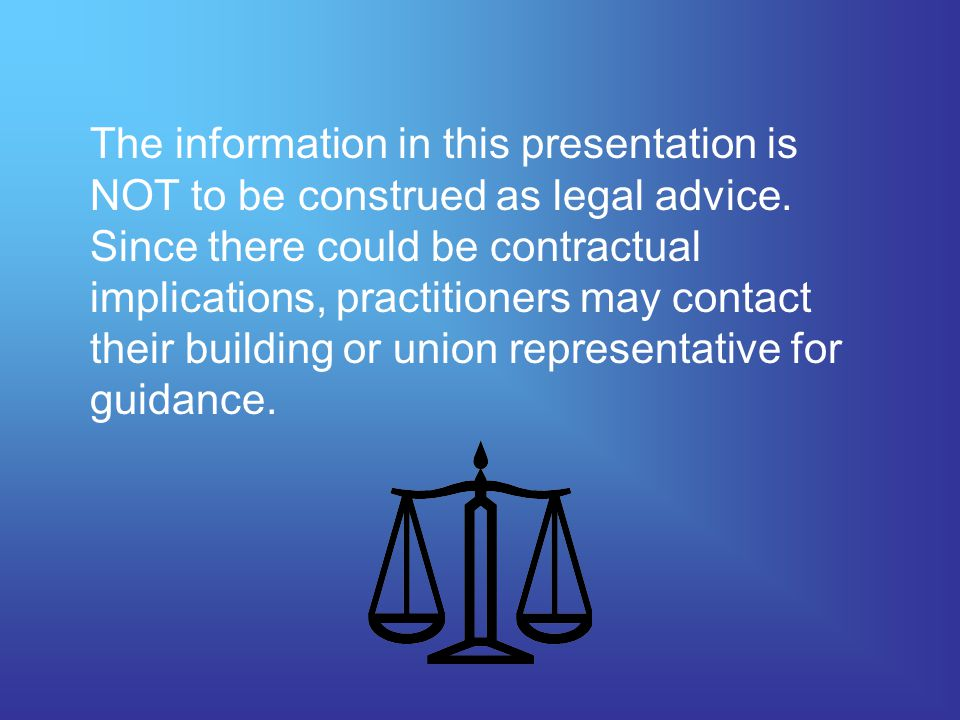 The information in this presentation is NOT to be construed as legal advice.