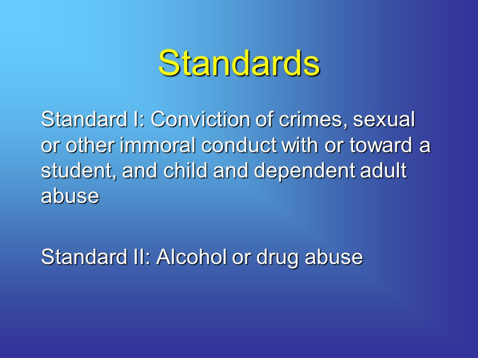 Standards Standard I: Conviction of crimes, sexual or other immoral conduct with or toward a student, and child and dependent adult abuse.