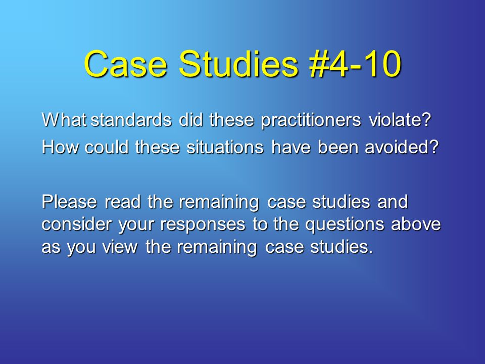 Case Studies #4-10 What standards did these practitioners violate