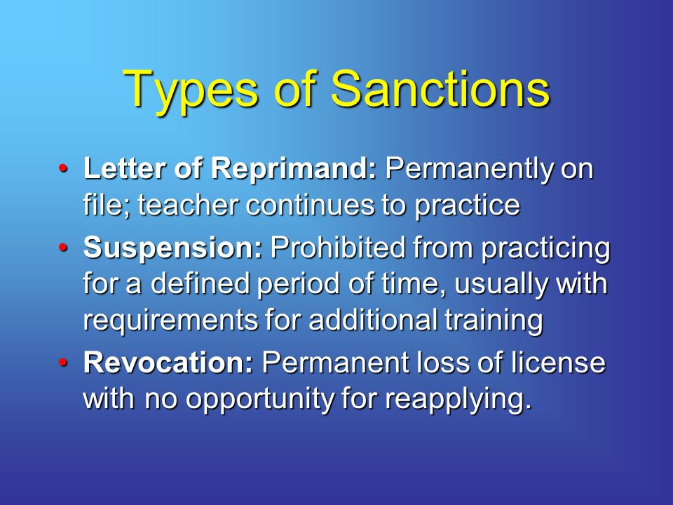 Types of Sanctions Letter of Reprimand: Permanently on file; teacher continues to practice.