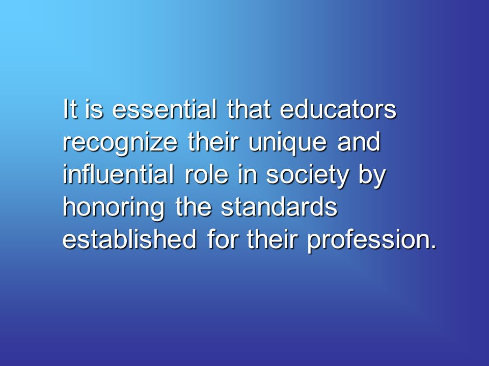 It is essential that educators recognize their unique and influential role in society by honoring the standards established for their profession.