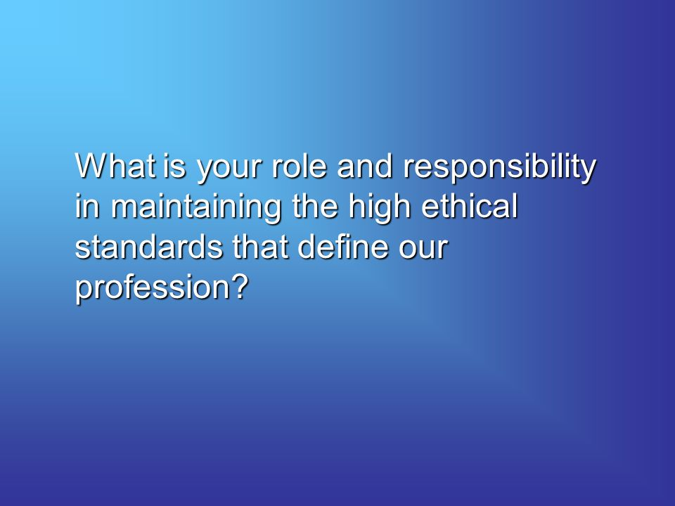 What is your role and responsibility in maintaining the high ethical standards that define our profession