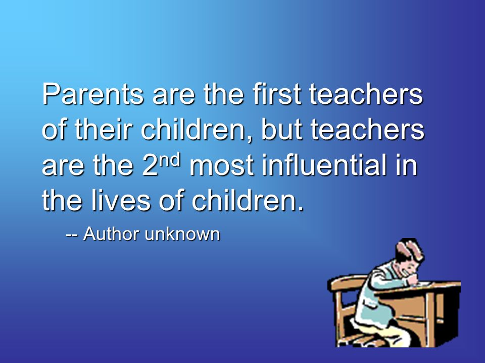 Parents are the first teachers of their children, but teachers are the 2nd most influential in the lives of children.