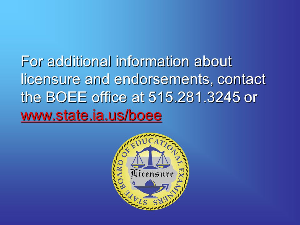 For additional information about licensure and endorsements, contact the BOEE office at 515.281.3245 or www.state.ia.us/boee
