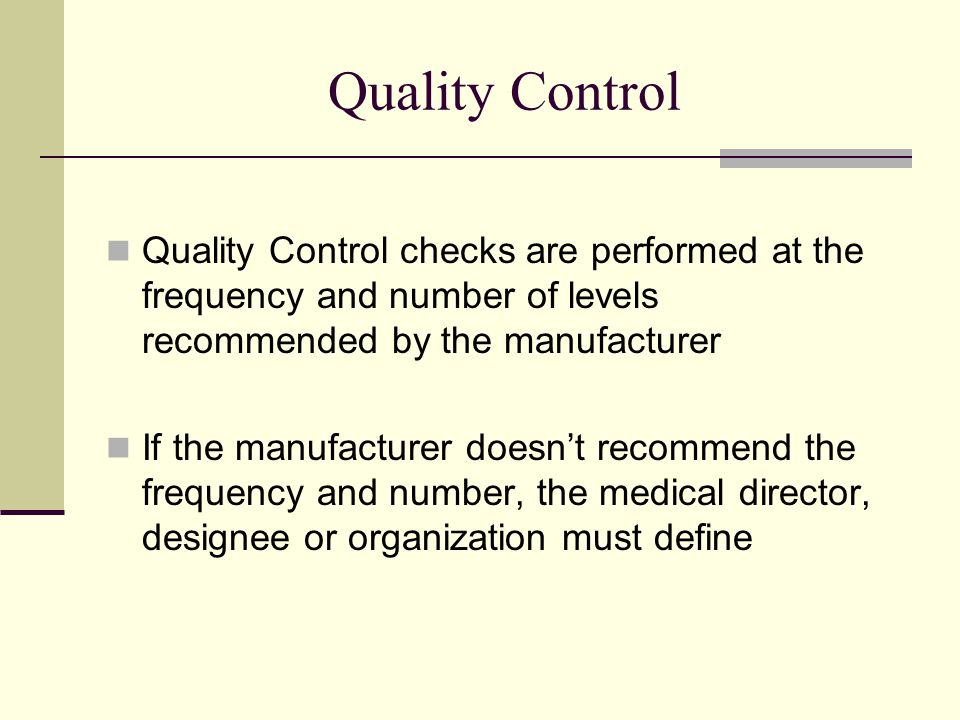 Quality Control Quality Control checks are performed at the frequency and number of levels recommended by the manufacturer.