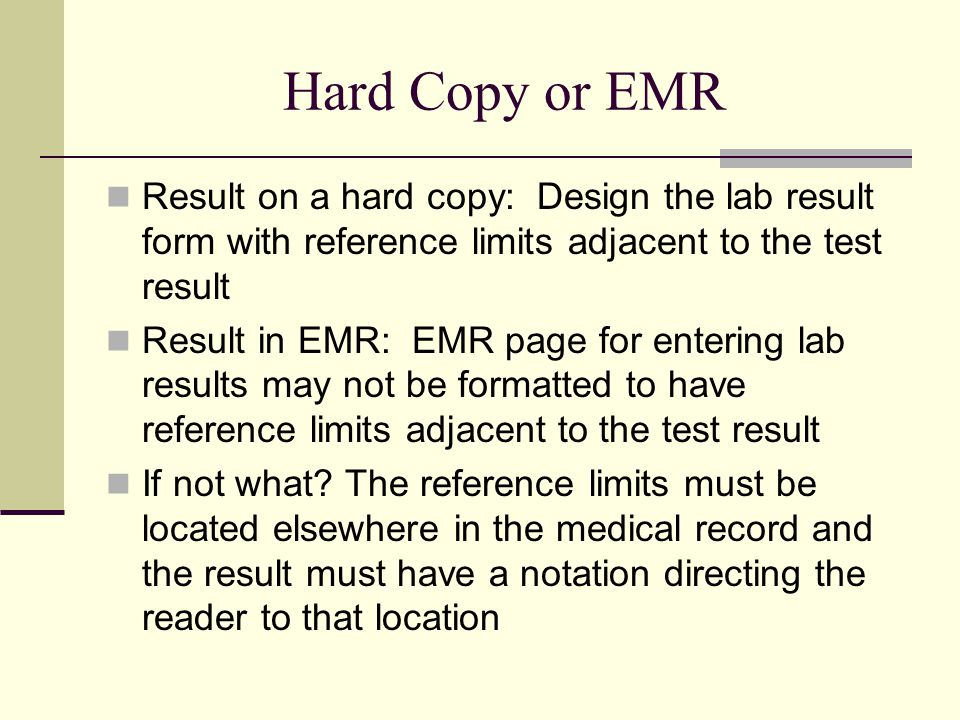 Hard Copy or EMR Result on a hard copy: Design the lab result form with reference limits adjacent to the test result.