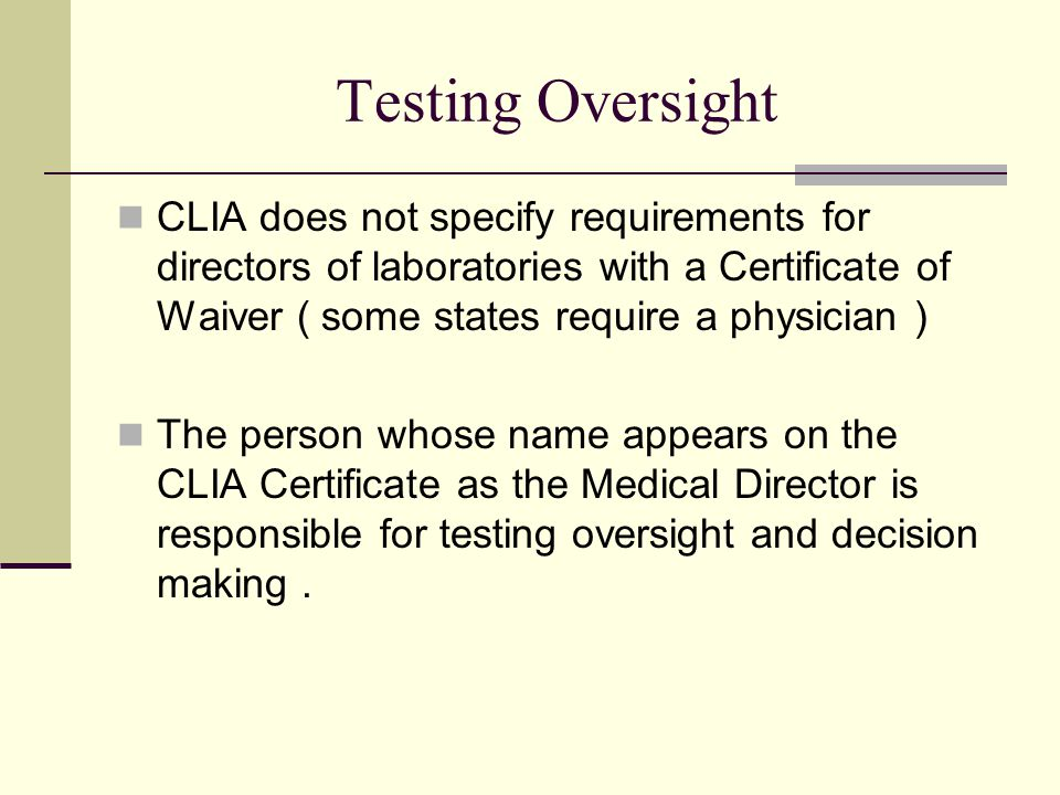 Testing Oversight CLIA does not specify requirements for directors of laboratories with a Certificate of Waiver ( some states require a physician )