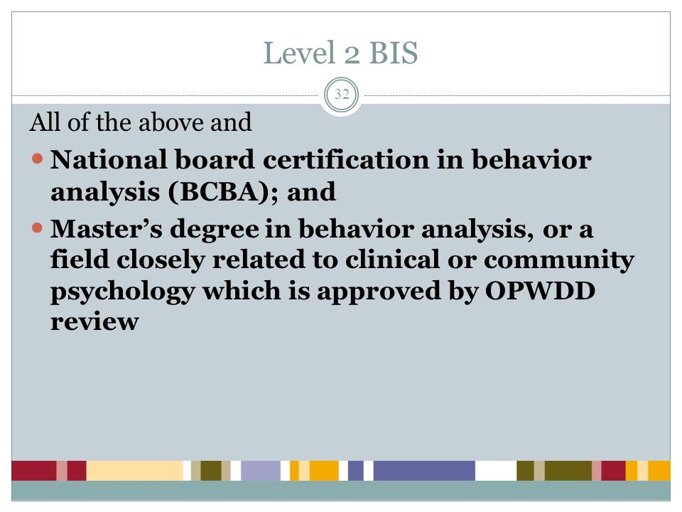 Level 2 BIS All of the above and. National board certification in behavior analysis (BCBA); and.