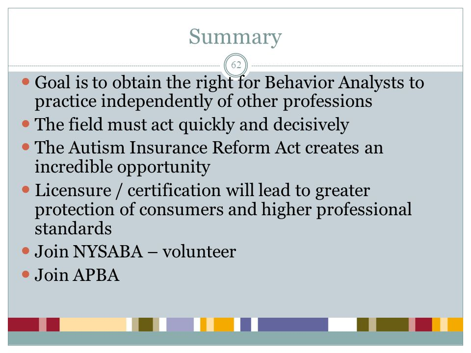 Summary Goal is to obtain the right for Behavior Analysts to practice independently of other professions.