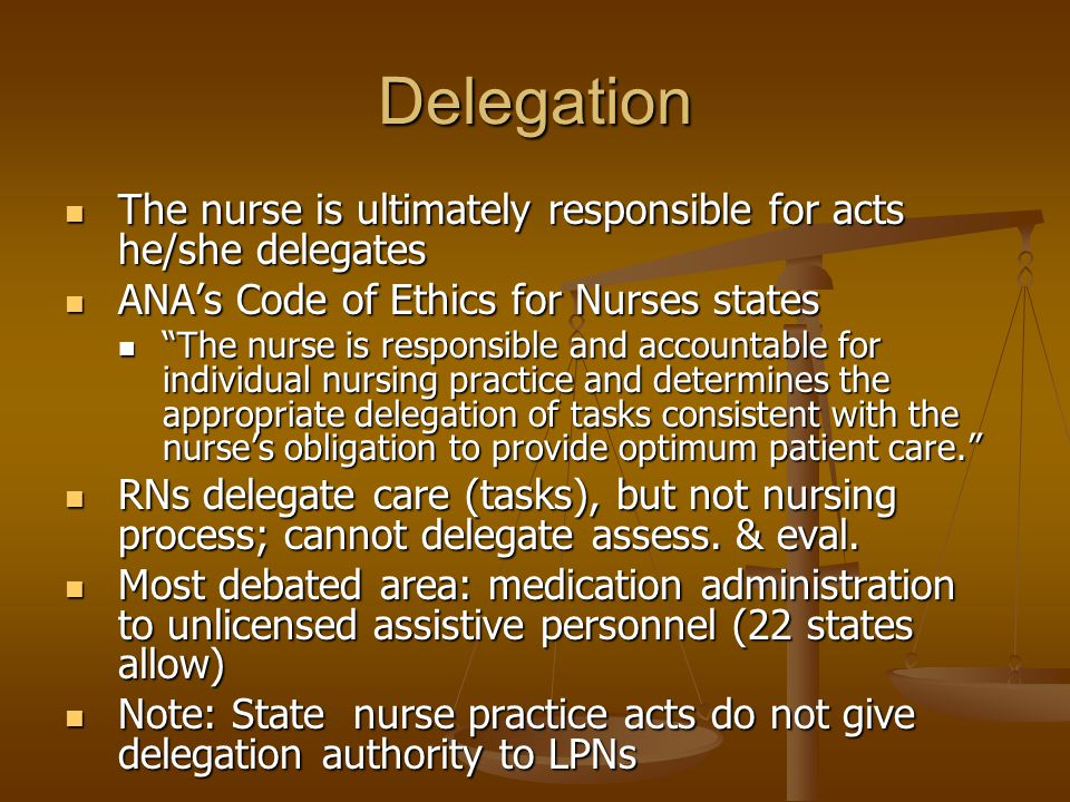 Delegation The nurse is ultimately responsible for acts he/she delegates. ANA's Code of Ethics for Nurses states.