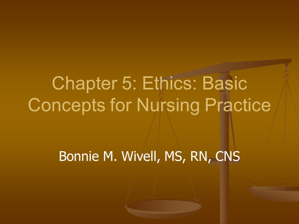 Chapter 5: Ethics: Basic Concepts for Nursing Practice