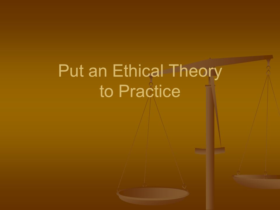 Put an Ethical Theory to Practice