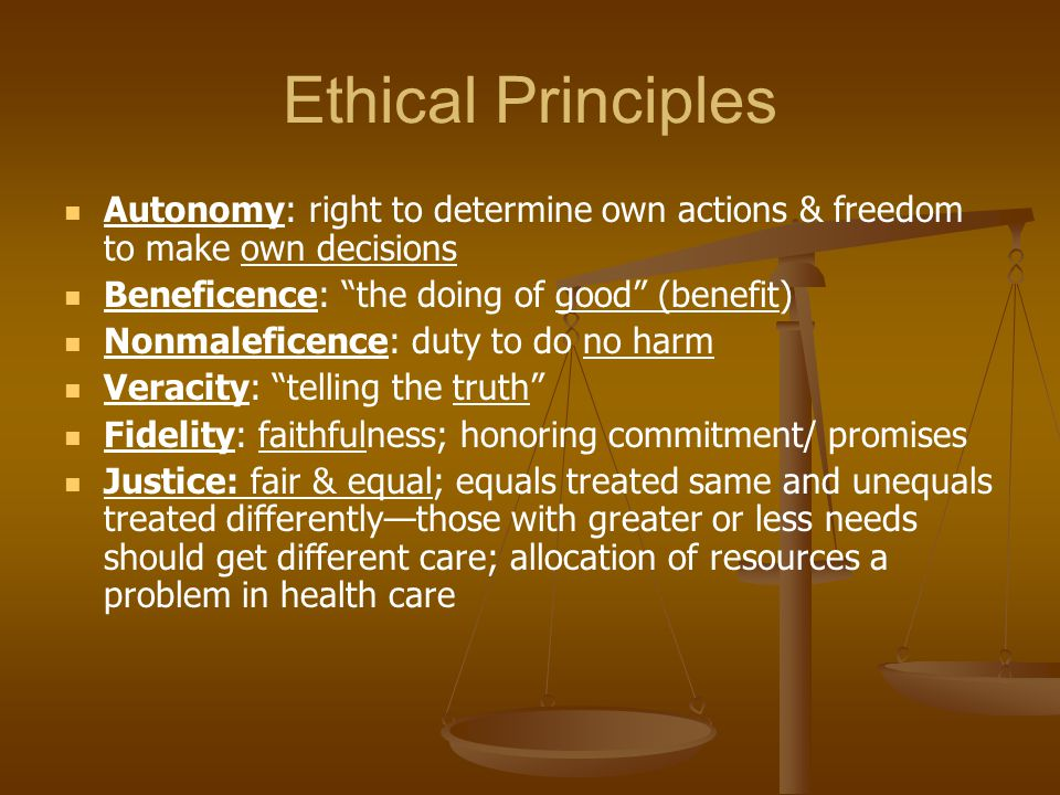 Ethical Principles Autonomy: right to determine own actions & freedom to make own decisions. Beneficence: the doing of good (benefit)