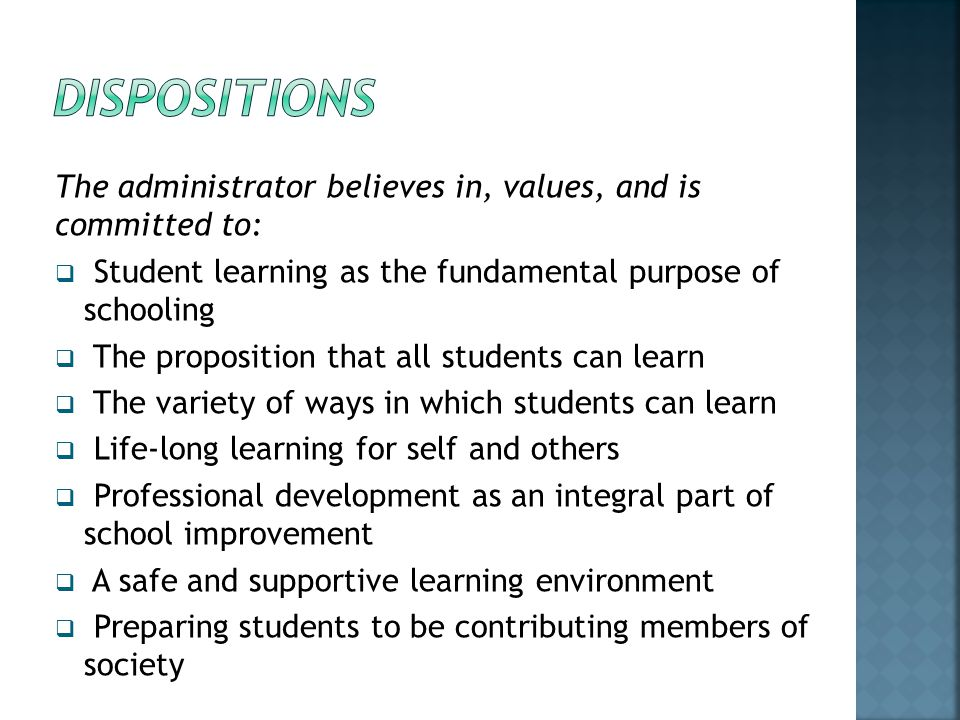 dispositions The administrator believes in, values, and is committed to: Student learning as the fundamental purpose of schooling.