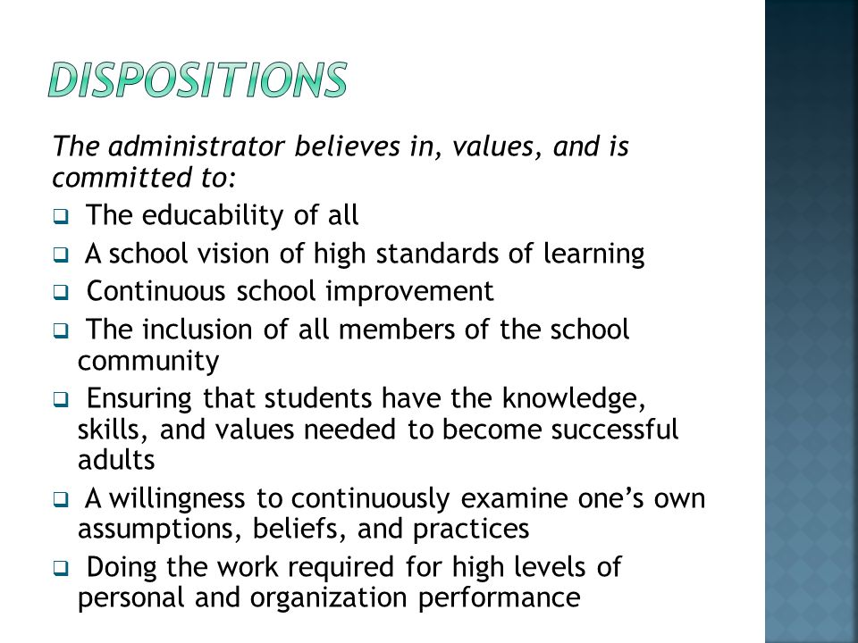 Dispositions The administrator believes in, values, and is committed to: The educability of all. A school vision of high standards of learning.