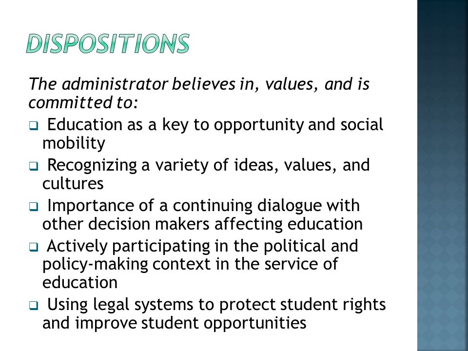 DISPOSITIONS The administrator believes in, values, and is committed to: Education as a key to opportunity and social mobility.