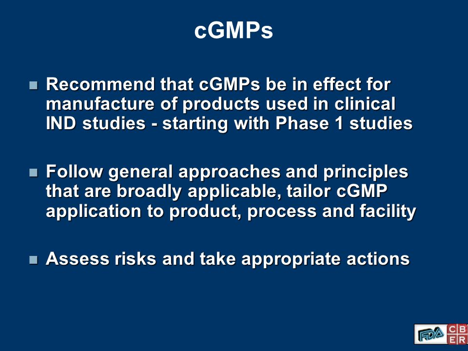 cGMPs Recommend that cGMPs be in effect for manufacture of products used in clinical IND studies - starting with Phase 1 studies.