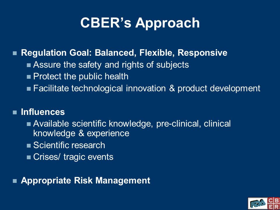 CBER's Approach Regulation Goal: Balanced, Flexible, Responsive
