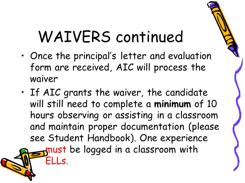 WAIVERS continued Once the principal's letter and evaluation form are received, AIC will process the waiver.
