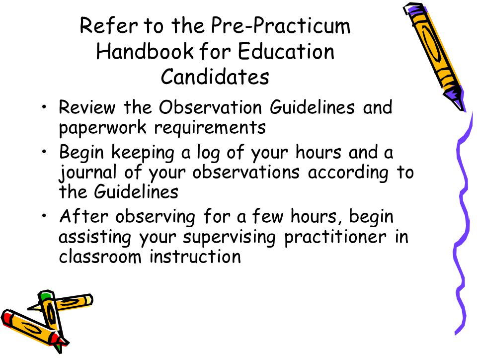 Refer to the Pre-Practicum Handbook for Education Candidates