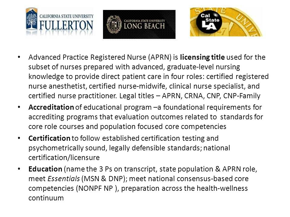 Advanced Practice Registered Nurse (APRN) is licensing title used for the subset of nurses prepared with advanced, graduate-level nursing knowledge to provide direct patient care in four roles: certified registered nurse anesthetist, certified nurse-midwife, clinical nurse specialist, and certified nurse practitioner. Legal titles – APRN, CRNA, CNP, CNP-Family
