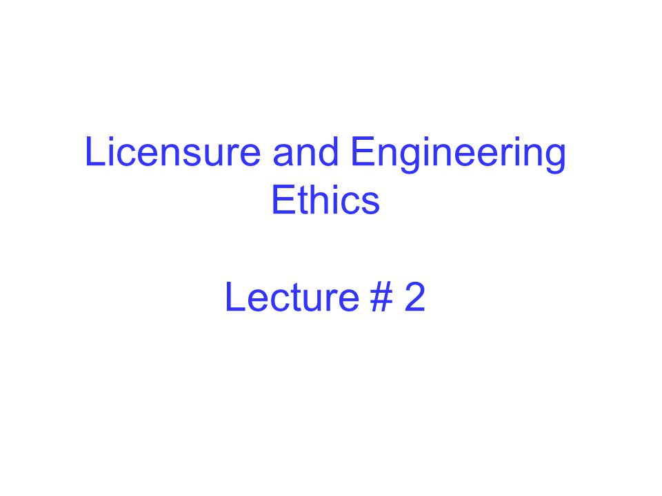 Licensure and Engineering Ethics Lecture # 2