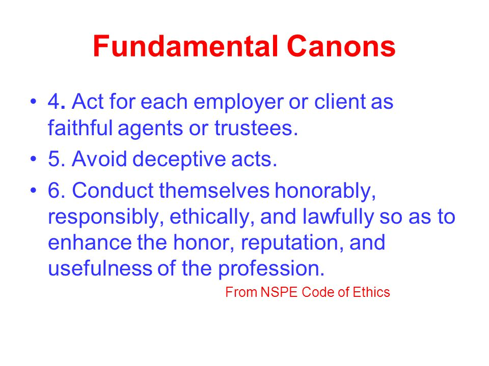 Fundamental Canons 4. Act for each employer or client as faithful agents or trustees. 5. Avoid deceptive acts.