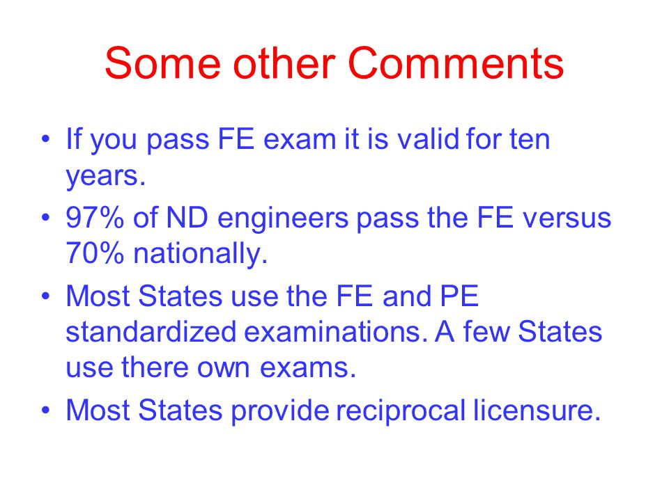 Some other Comments If you pass FE exam it is valid for ten years.