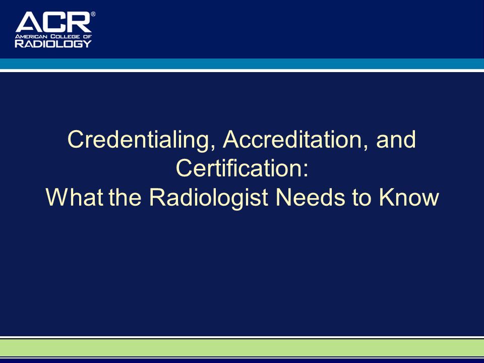Credentialing, Accreditation, and Certification: What the Radiologist Needs to Know