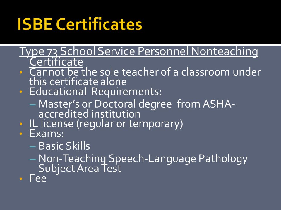 ISBE Certificates Type 73 School Service Personnel Nonteaching Certificate. Cannot be the sole teacher of a classroom under this certificate alone.
