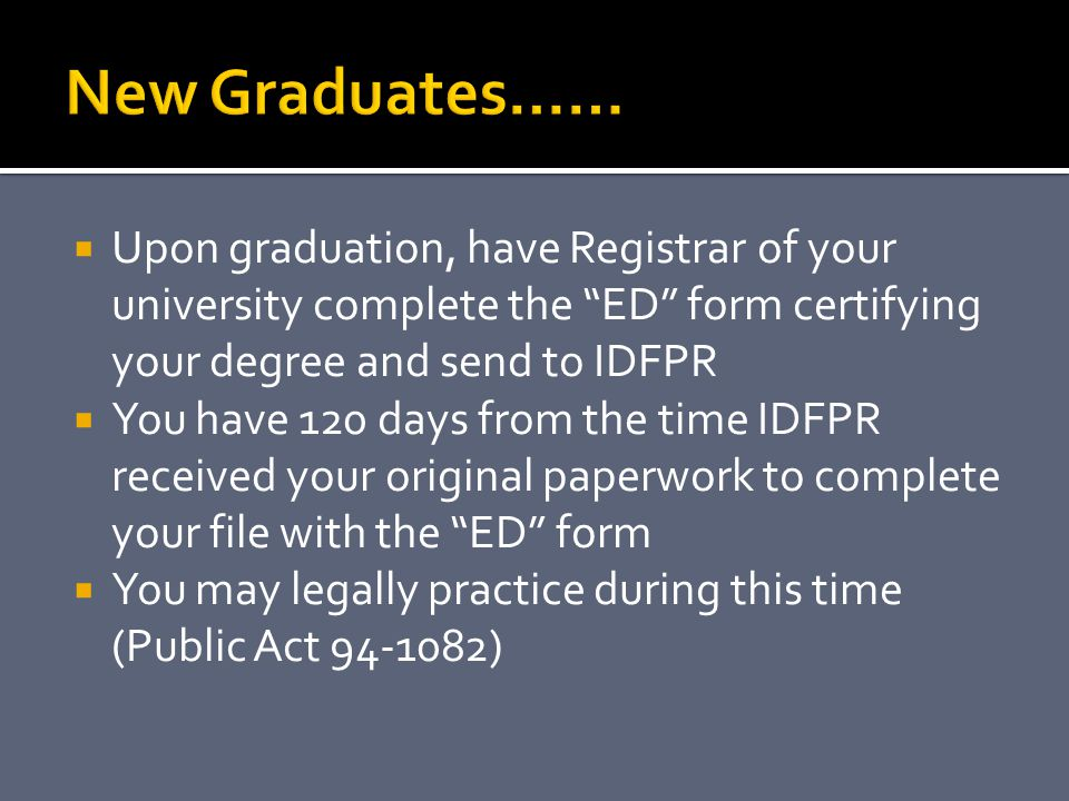 New Graduates…… Upon graduation, have Registrar of your university complete the ED form certifying your degree and send to IDFPR.