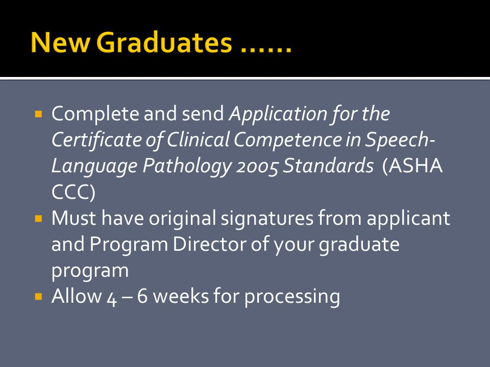 New Graduates …… Complete and send Application for the Certificate of Clinical Competence in Speech-Language Pathology 2005 Standards (ASHA CCC)