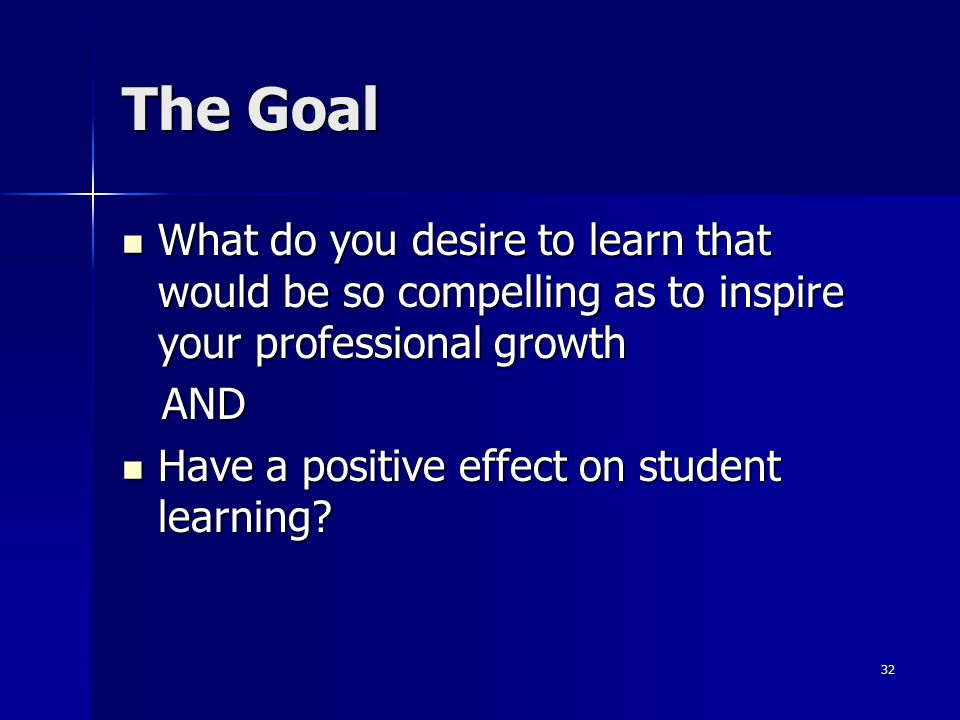 The Goal What do you desire to learn that would be so compelling as to inspire your professional growth.