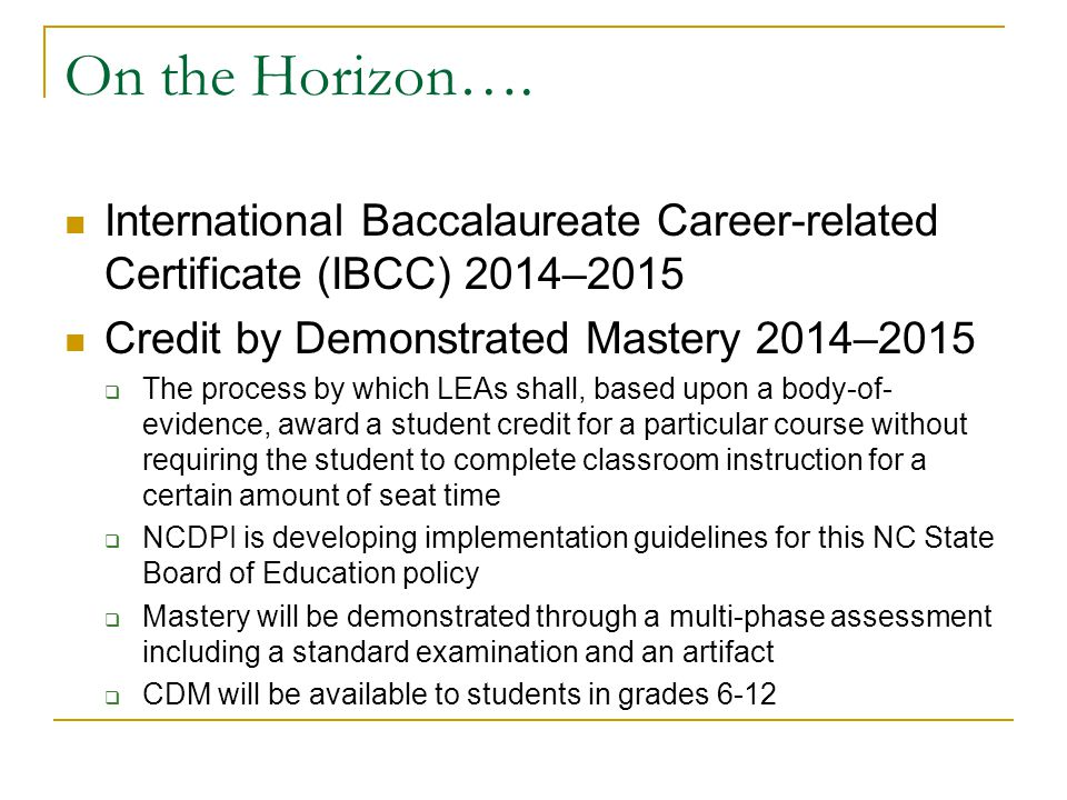 On the Horizon…. International Baccalaureate Career-related Certificate (IBCC) 2014–2015. Credit by Demonstrated Mastery 2014–2015.