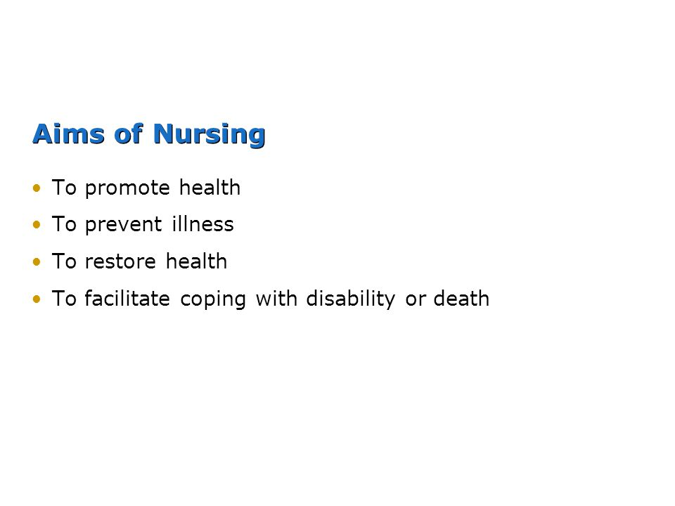 Aims of Nursing To promote health To prevent illness To restore health
