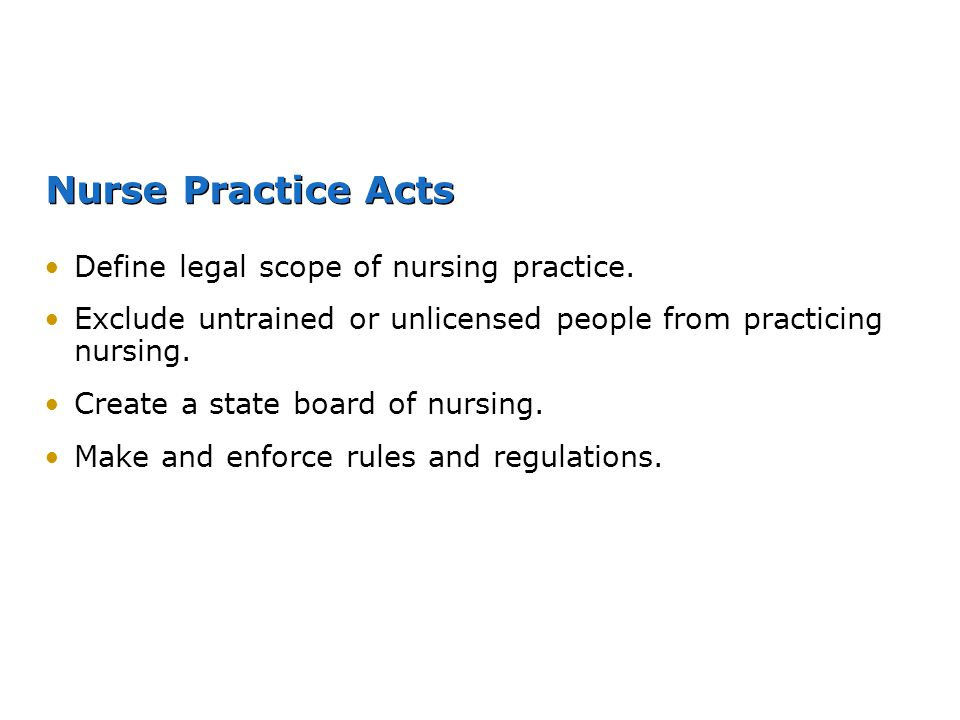 Nurse Practice Acts Define legal scope of nursing practice.